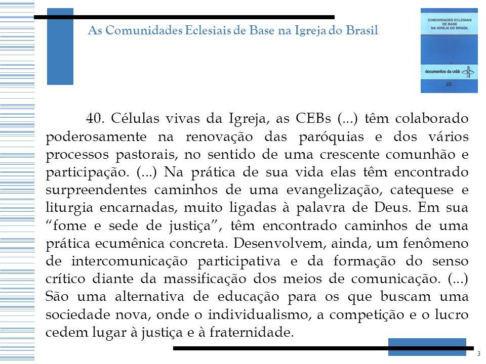 3 As Comunidades Eclesiais de Base na Igreja do Brasil 40. Células vivas da Igreja, as CEBs (...) têm colaborado poderosamente na renovação das paróqu