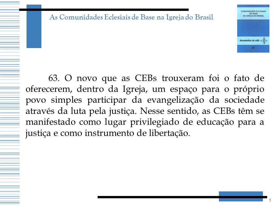 5 As Comunidades Eclesiais de Base na Igreja do Brasil 63. O novo que as CEBs trouxeram foi o fato de oferecerem, dentro da Igreja, um espaço para o p