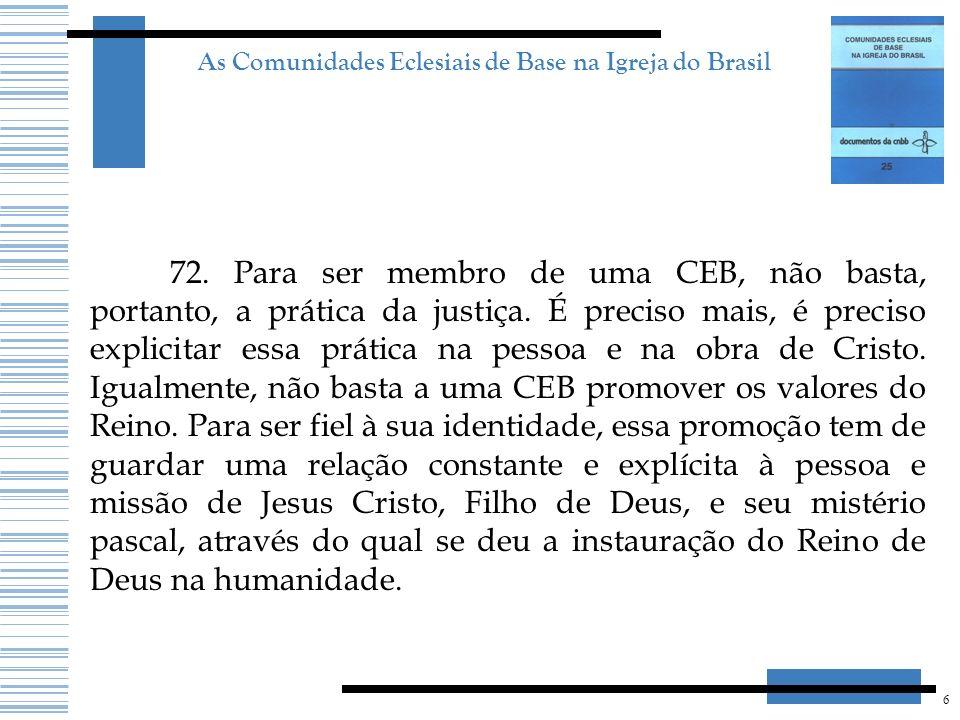 6 As Comunidades Eclesiais de Base na Igreja do Brasil 72. Para ser membro de uma CEB, não basta, portanto, a prática da justiça. É preciso mais, é pr