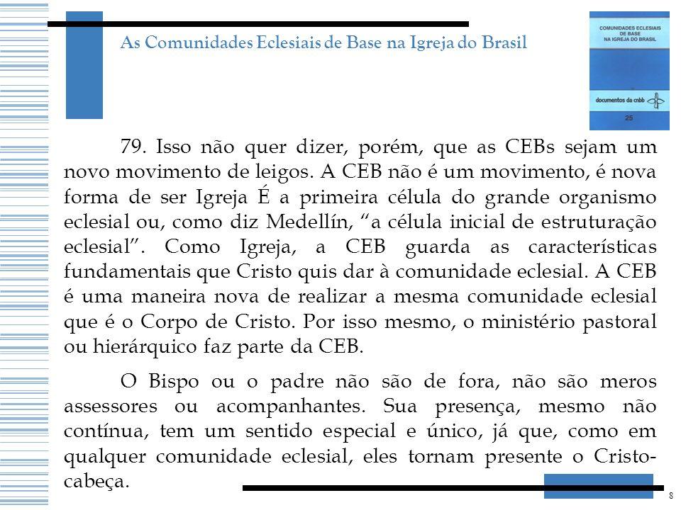 8 As Comunidades Eclesiais de Base na Igreja do Brasil 79. Isso não quer dizer, porém, que as CEBs sejam um novo movimento de leigos. A CEB não é um m