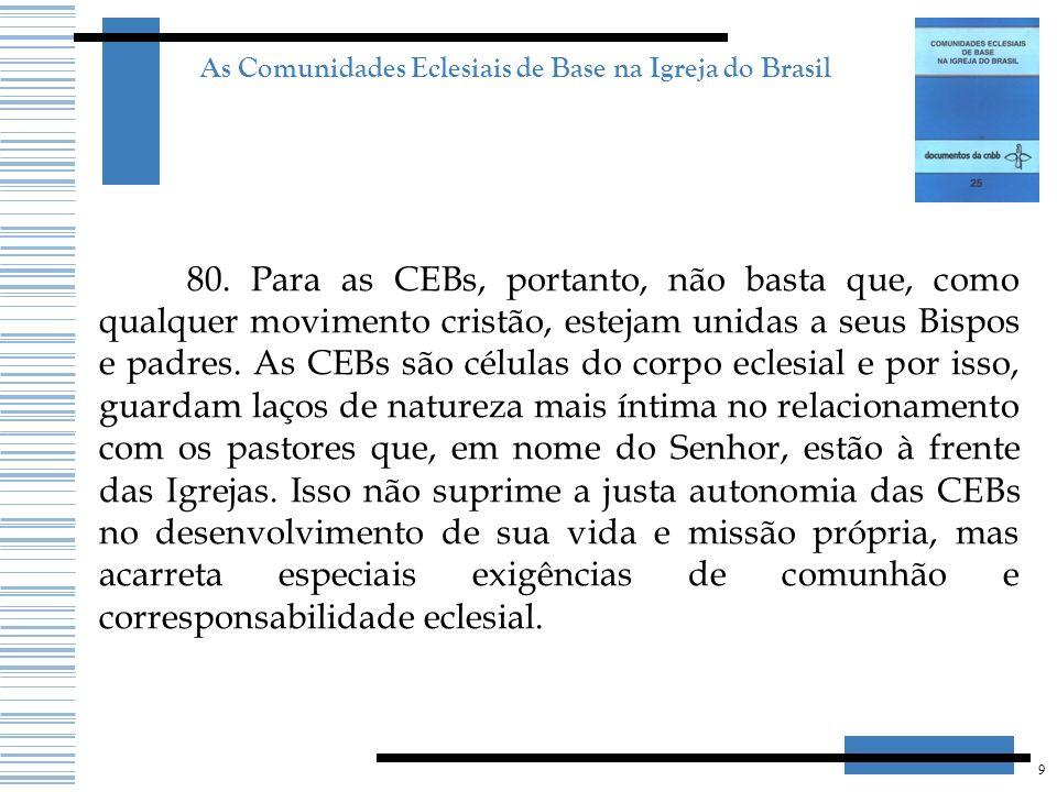 9 As Comunidades Eclesiais de Base na Igreja do Brasil 80. Para as CEBs, portanto, não basta que, como qualquer movimento cristão, estejam unidas a se