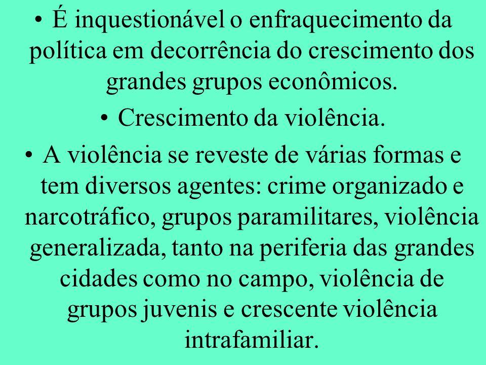 É inquestionável o enfraquecimento da política em decorrência do crescimento dos grandes grupos econômicos. Crescimento da violência. A violência se r
