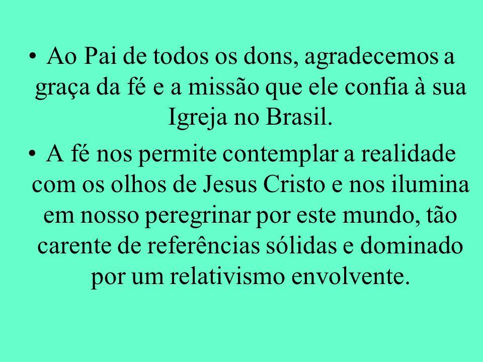 Ao Pai de todos os dons, agradecemos a graça da fé e a missão que ele confia à sua Igreja no Brasil. A fé nos permite contemplar a realidade com os ol