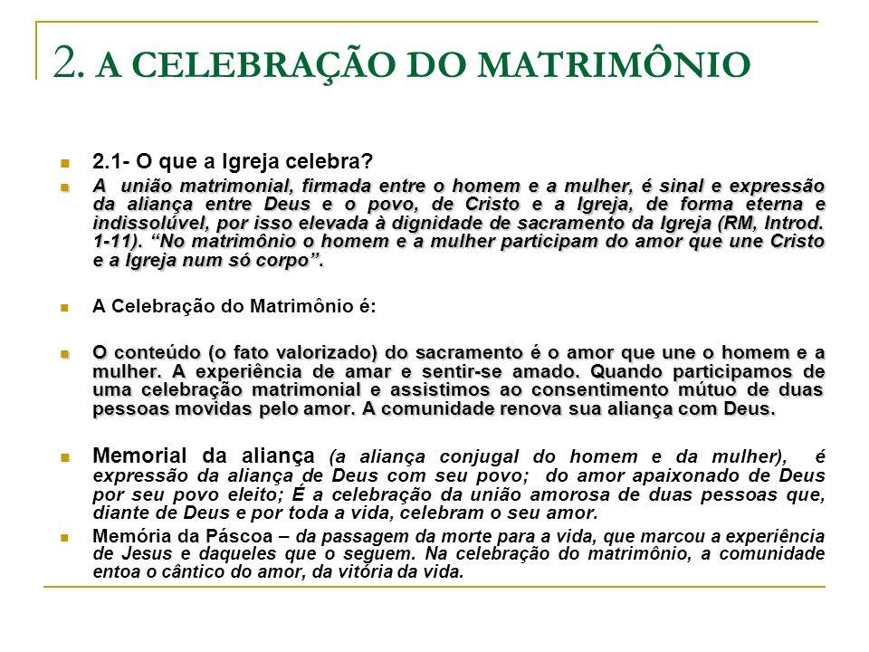 2. A CELEBRAÇÃO DO MATRIMÔNIO 2.1- O que a Igreja celebra? A união matrimonial, firmada entre o homem e a mulher, é sinal e expressão da aliança entre