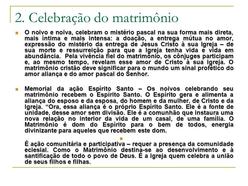 2. Celebração do matrimônio O noivo e noiva, celebram o mistério pascal na sua forma mais direta, mais íntima e mais intensa: a doação, a entrega mútu