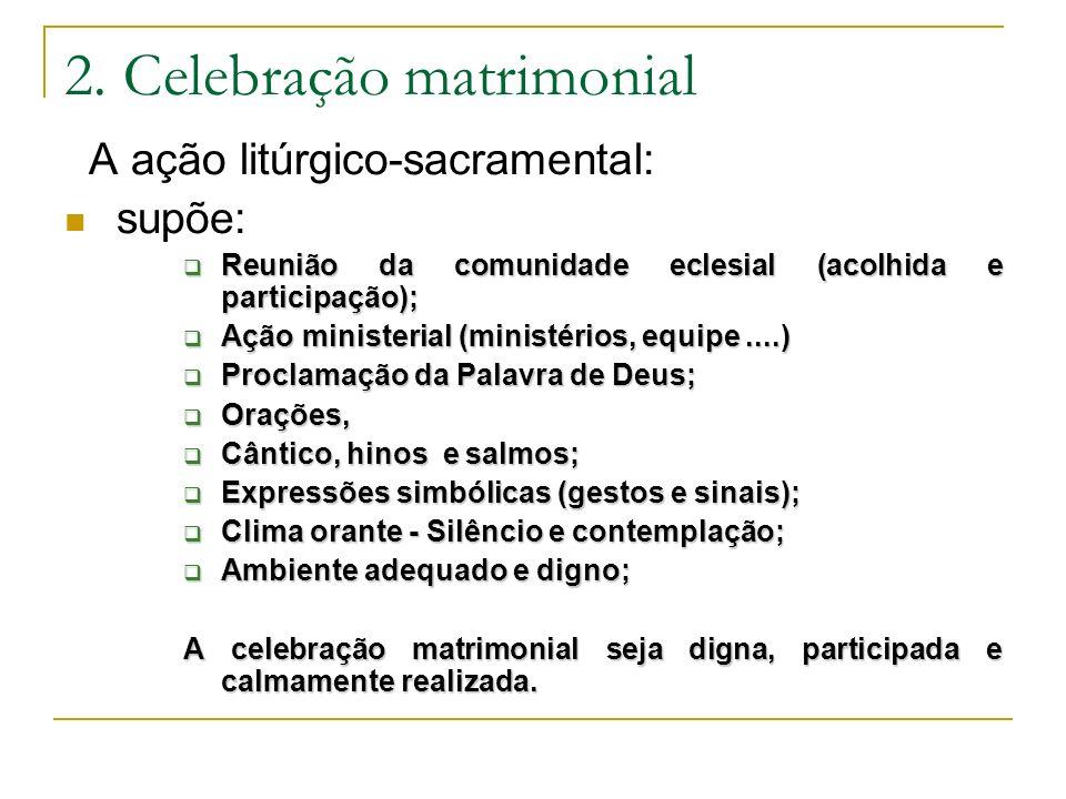 2. Celebração matrimonial A ação litúrgico-sacramental: supõe: Reunião da comunidade eclesial (acolhida e participação); Reunião da comunidade eclesia