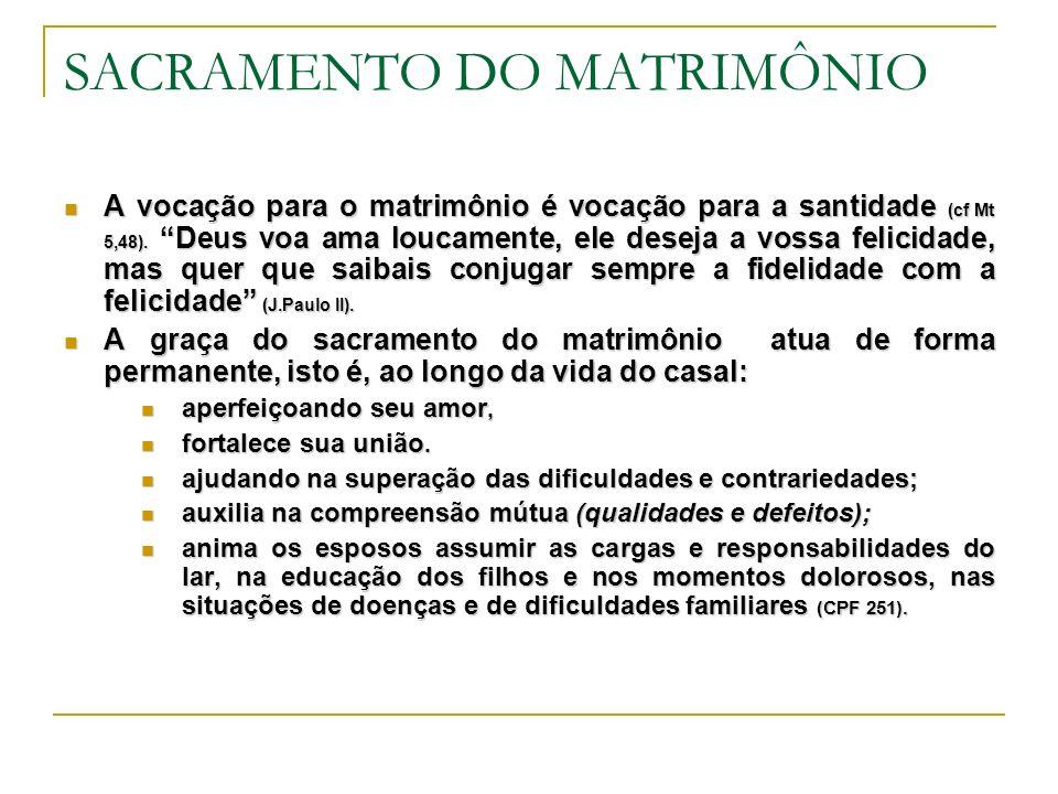 SACRAMENTO DO MATRIMÔNIO A vocação para o matrimônio é vocação para a santidade (cf Mt 5,48). Deus voa ama loucamente, ele deseja a vossa felicidade,
