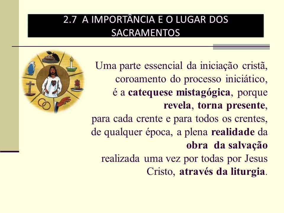 2.7 A IMPORTÂNCIA E O LUGAR DOS SACRAMENTOS Uma parte essencial da iniciação cristã, coroamento do processo iniciático, é a catequese mistagógica, por
