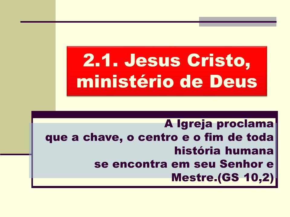 2.1. Jesus Cristo, ministério de Deus A Igreja proclama que a chave, o centro e o fim de toda história humana se encontra em seu Senhor e Mestre.(GS 1