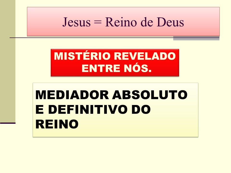 Jesus = Reino de Deus MISTÉRIO REVELADO ENTRE NÓS. MISTÉRIO REVELADO ENTRE NÓS. MEDIADOR ABSOLUTO E DEFINITIVO DO REINO