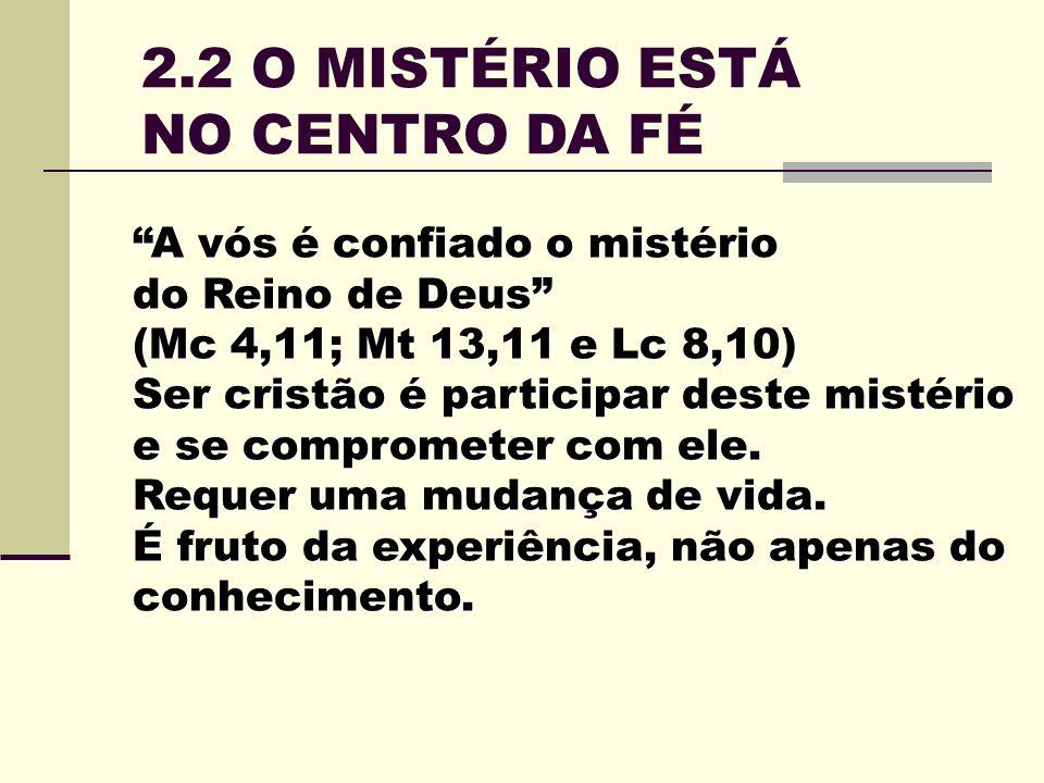 2.2 O MISTÉRIO ESTÁ NO CENTRO DA FÉ A vós é confiado o mistério do Reino de Deus (Mc 4,11; Mt 13,11 e Lc 8,10) Ser cristão é participar deste mistério e se comprometer com ele.