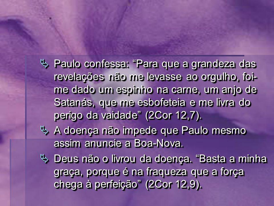 Paulo confessa: Para que a grandeza das revelações não me levasse ao orgulho, foi- me dado um espinho na carne, um anjo de Satanás, que me esbofeteia e me livra do perigo da vaidade (2Cor 12,7).