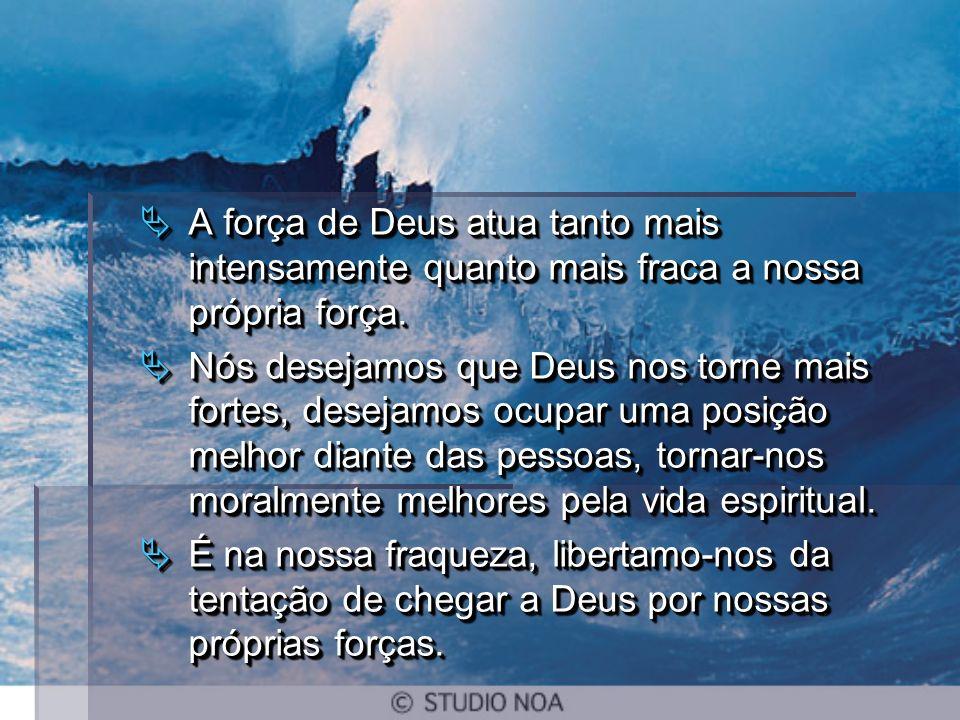 A força de Deus atua tanto mais intensamente quanto mais fraca a nossa própria força.