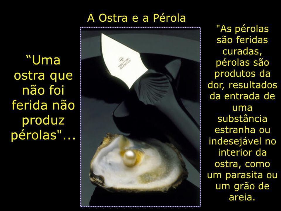 A Ostra e a Pérola Uma ostra que não foi ferida não produz pérolas ...