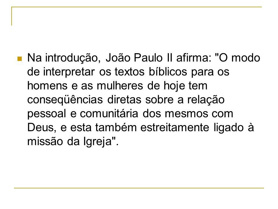 Na introdução, João Paulo II afirma: O modo de interpretar os textos bíblicos para os homens e as mulheres de hoje tem conseqüências diretas sobre a relação pessoal e comunitária dos mesmos com Deus, e esta também estreitamente ligado à missão da Igreja .