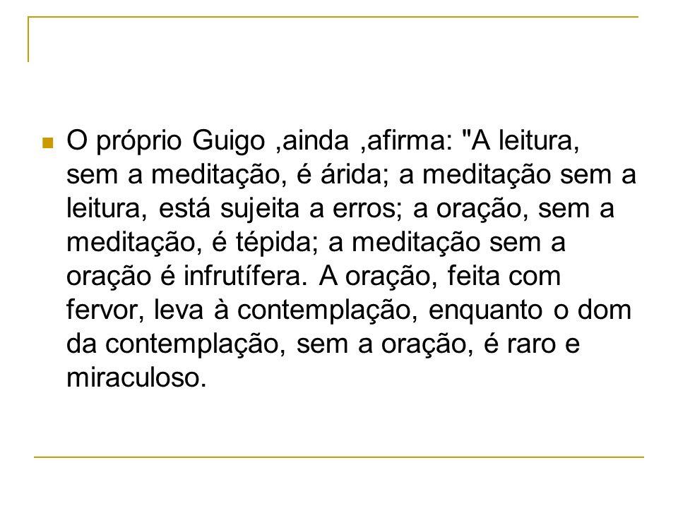 O próprio Guigo,ainda,afirma: A leitura, sem a meditação, é árida; a meditação sem a leitura, está sujeita a erros; a oração, sem a meditação, é tépida; a meditação sem a oração é infrutífera.
