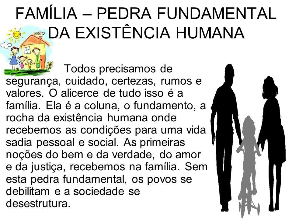 FAMÍLIA – PEDRA FUNDAMENTAL DA EXISTÊNCIA HUMANA Todos precisamos de segurança, cuidado, certezas, rumos e valores. O alicerce de tudo isso é a famíli