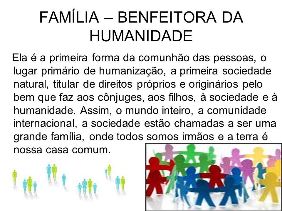 FAMÍLIA – BENFEITORA DA HUMANIDADE Ela é a primeira forma da comunhão das pessoas, o lugar primário de humanização, a primeira sociedade natural, titu
