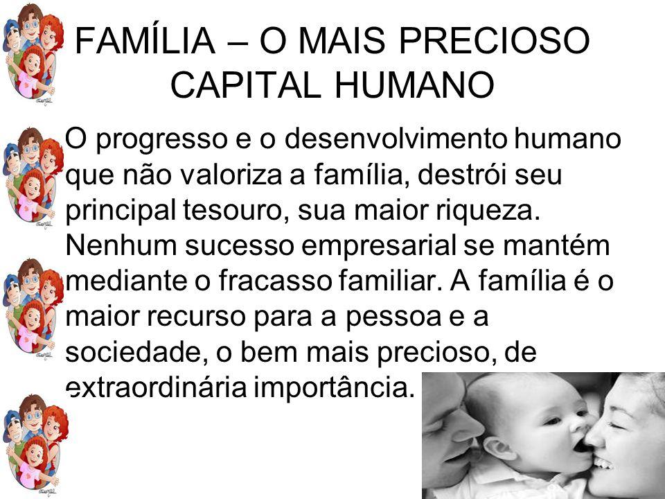 FAMÍLIA – O MAIS PRECIOSO CAPITAL HUMANO O progresso e o desenvolvimento humano que não valoriza a família, destrói seu principal tesouro, sua maior r