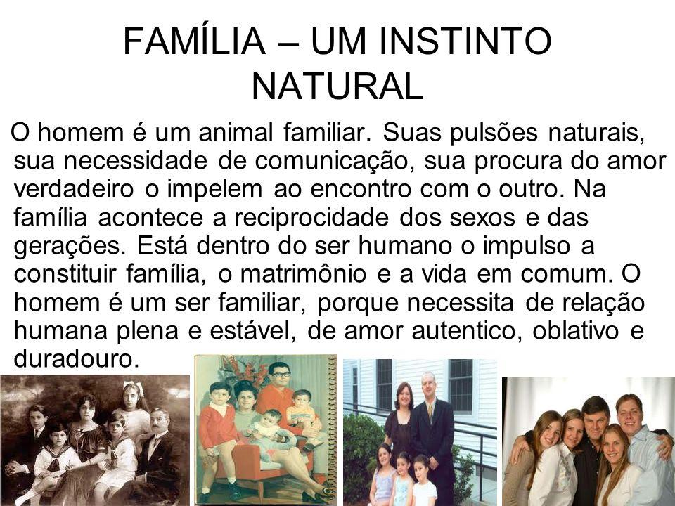 FAMÍLIA – UM INSTINTO NATURAL O homem é um animal familiar. Suas pulsões naturais, sua necessidade de comunicação, sua procura do amor verdadeiro o im