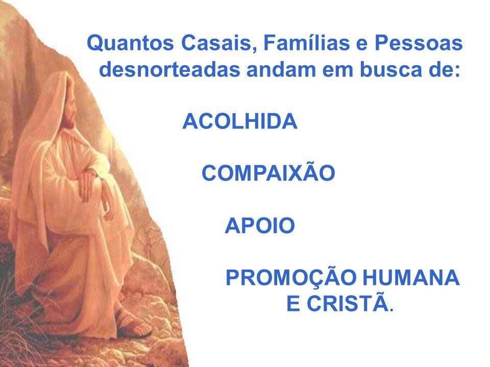 Quantos Casais, Famílias e Pessoas desnorteadas andam em busca de: ACOLHIDA COMPAIXÃO APOIO PROMOÇÃO HUMANA E CRISTÃ.