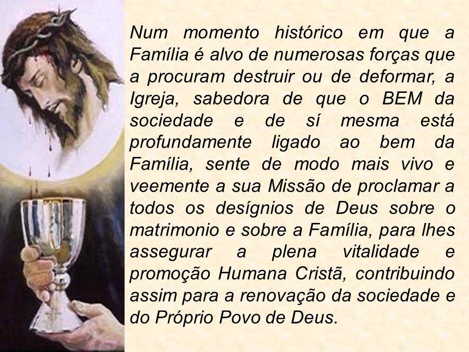 Num momento histórico em que a Família é alvo de numerosas forças que a procuram destruir ou de deformar, a Igreja, sabedora de que o BEM da sociedade