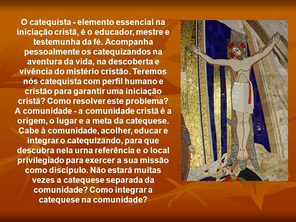 O catequista - elemento essencial na iniciação cristã, é o educador, mestre e testemunha da fé. Acompanha pessoalmente os catequizandos na aventura da