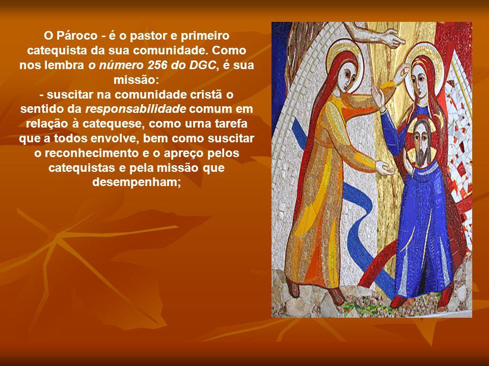 O Pároco - é o pastor e primeiro catequista da sua comunidade. Como nos lembra o número 256 do DGC, é sua missão: - suscitar na comunidade cristã o se
