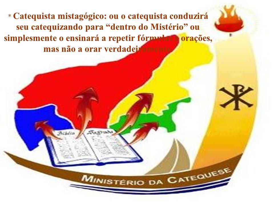 * Catequista mistagógico: ou o catequista conduzirá seu catequizando para dentro do Mistério ou simplesmente o ensinará a repetir fórmulas e orações, mas não a orar verdadeiramente.