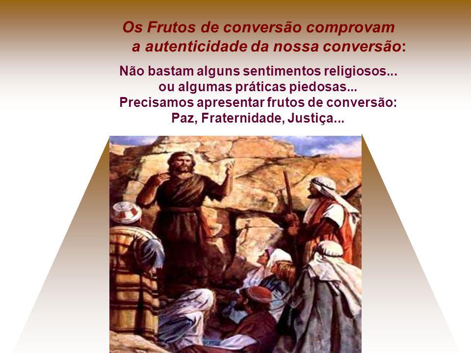 Os Frutos de conversão comprovam a autenticidade da nossa conversão: Não bastam alguns sentimentos religiosos... ou algumas práticas piedosas... Preci