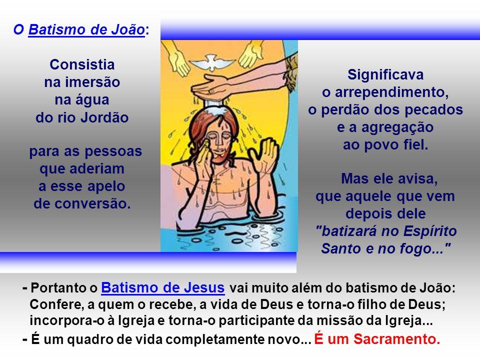 O Batismo de João: Consistia na imersão na água do rio Jordão para as pessoas que aderiam a esse apelo de conversão. Significava o arrependimento, o p