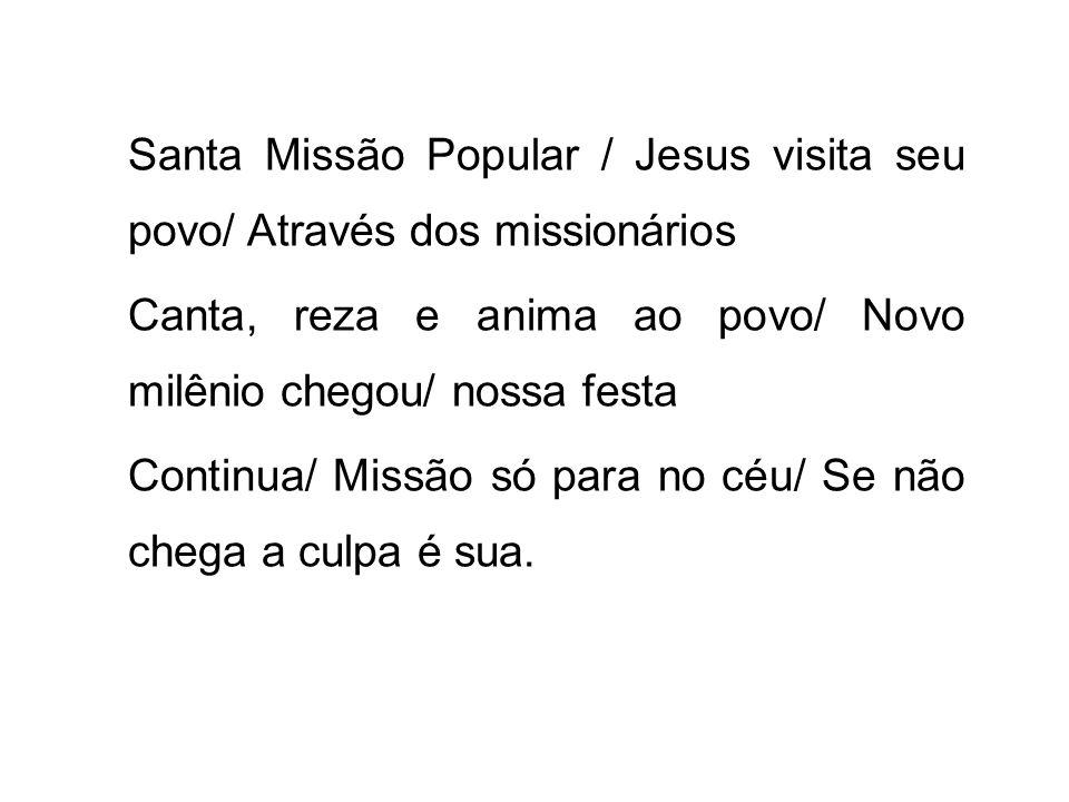 Santa Missão Popular / Jesus visita seu povo/ Através dos missionários Canta, reza e anima ao povo/ Novo milênio chegou/ nossa festa Continua/ Missão