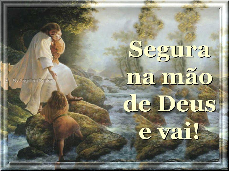 Não temes segue adiante E não olhes para trás Segura na mão de Deus e vai! Não temes segue adiante E não olhes para trás Segura na mão de Deus e vai!