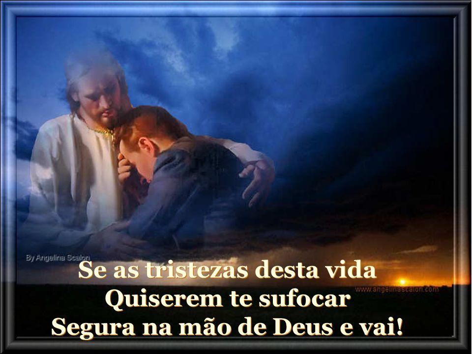 Se águas do mar da vida, Quiserem te afogar Segura na mão de Deus e vai! Se águas do mar da vida, Quiserem te afogar Segura na mão de Deus e vai!