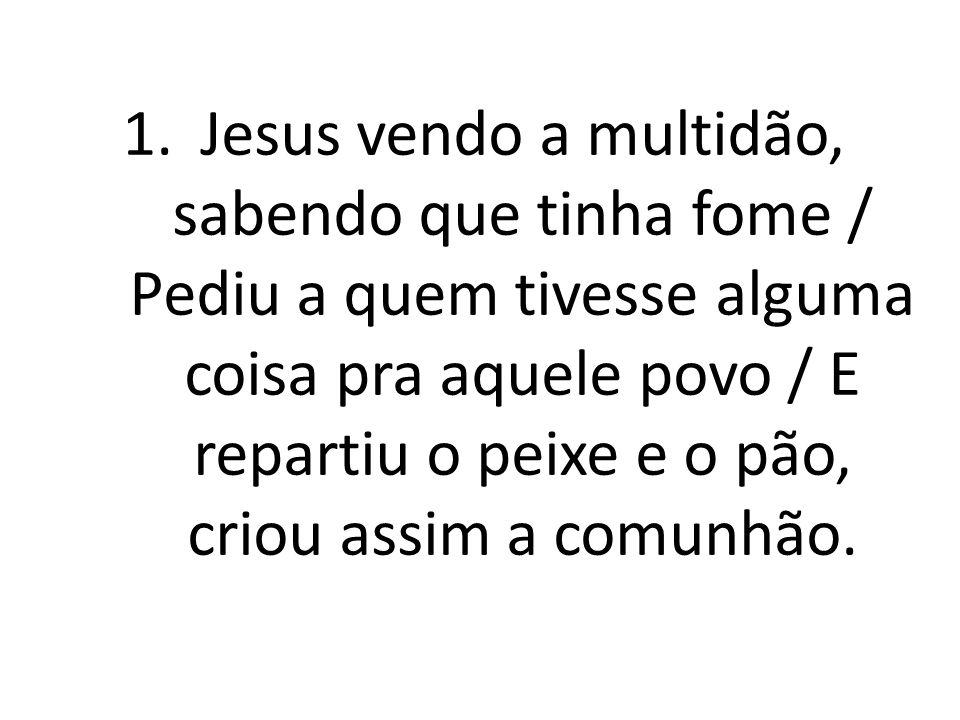 1.Jesus vendo a multidão, sabendo que tinha fome / Pediu a quem tivesse alguma coisa pra aquele povo / E repartiu o peixe e o pão, criou assim a comun