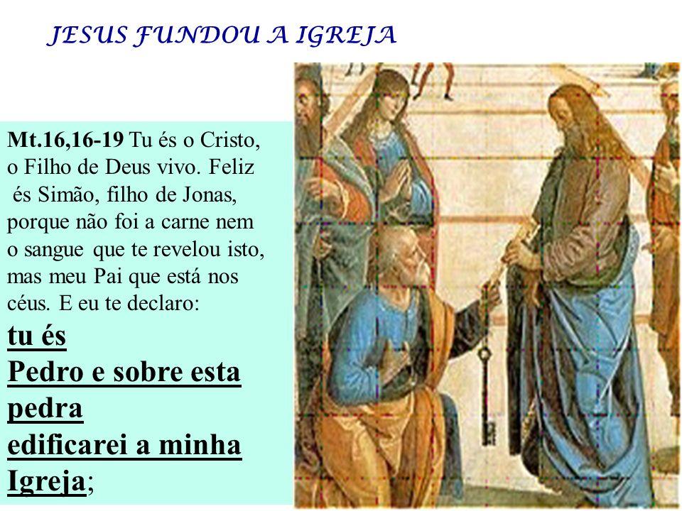 Mt.16,16-19 Tu és o Cristo, o Filho de Deus vivo. Feliz és Simão, filho de Jonas, porque não foi a carne nem o sangue que te revelou isto, mas meu Pai