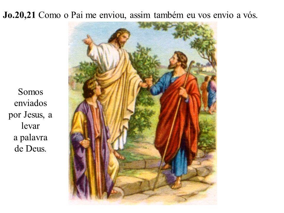 Jo.20,21 Como o Pai me enviou, assim também eu vos envio a vós. Somos enviados por Jesus, a levar a palavra de Deus.