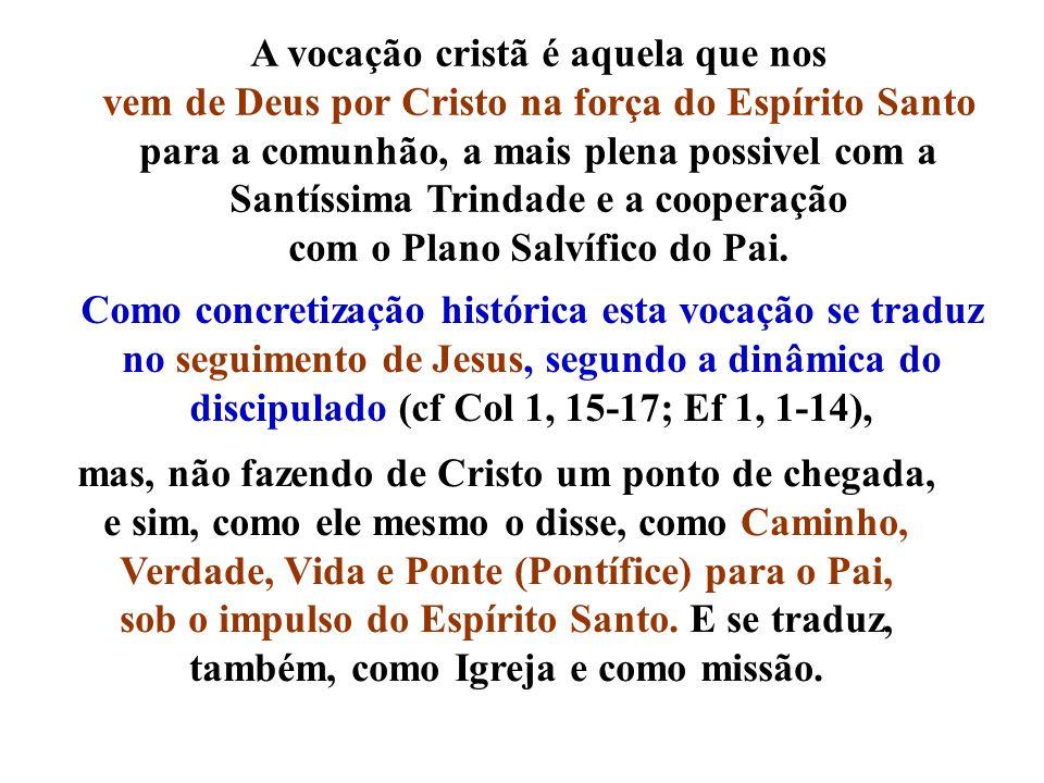 A vocação cristã é aquela que nos vem de Deus por Cristo na força do Espírito Santo para a comunhão, a mais plena possivel com a Santíssima Trindade e a cooperação com o Plano Salvífico do Pai.
