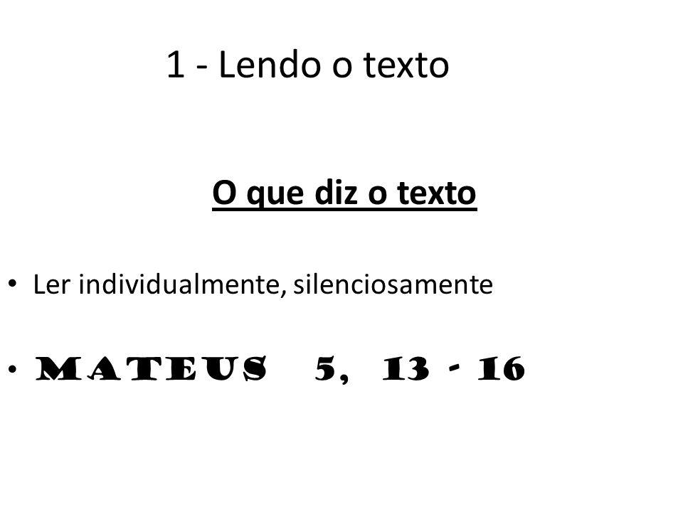 1 - Lendo o texto O que diz o texto Ler individualmente, silenciosamente Mateus 5, 13 - 16