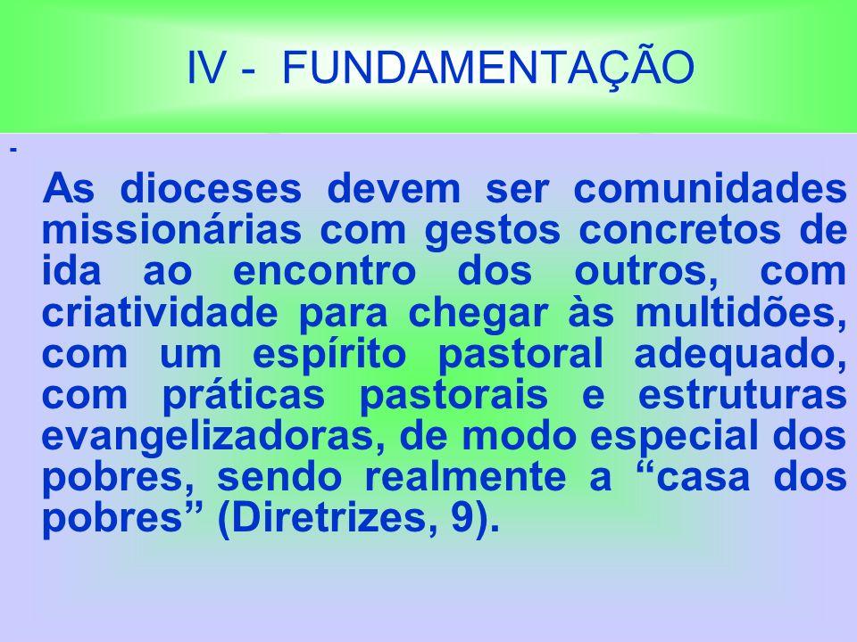 IV - FUNDAMENTAÇÃO - As dioceses devem ser comunidades missionárias com gestos concretos de ida ao encontro dos outros, com criatividade para chegar às multidões, com um espírito pastoral adequado, com práticas pastorais e estruturas evangelizadoras, de modo especial dos pobres, sendo realmente a casa dos pobres (Diretrizes, 9).