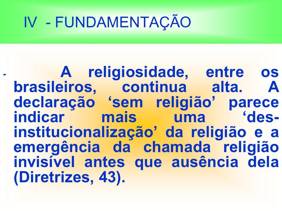 IV - FUNDAMENTAÇÃO - A religiosidade, entre os brasileiros, continua alta.