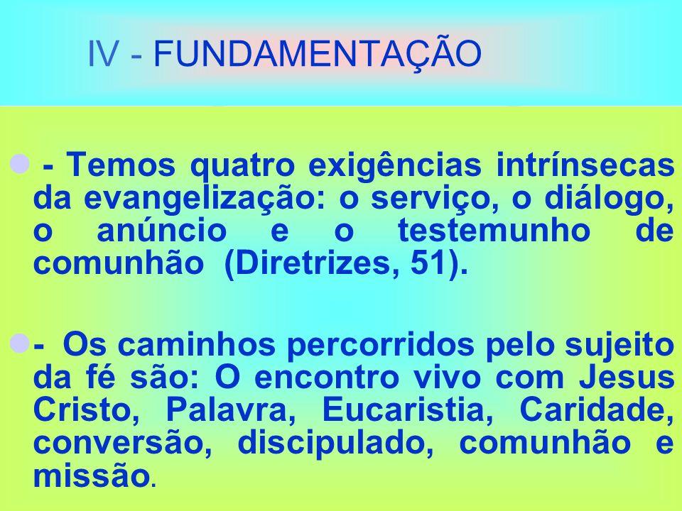 IV - FUNDAMENTAÇÃO - Temos quatro exigências intrínsecas da evangelização: o serviço, o diálogo, o anúncio e o testemunho de comunhão (Diretrizes, 51).