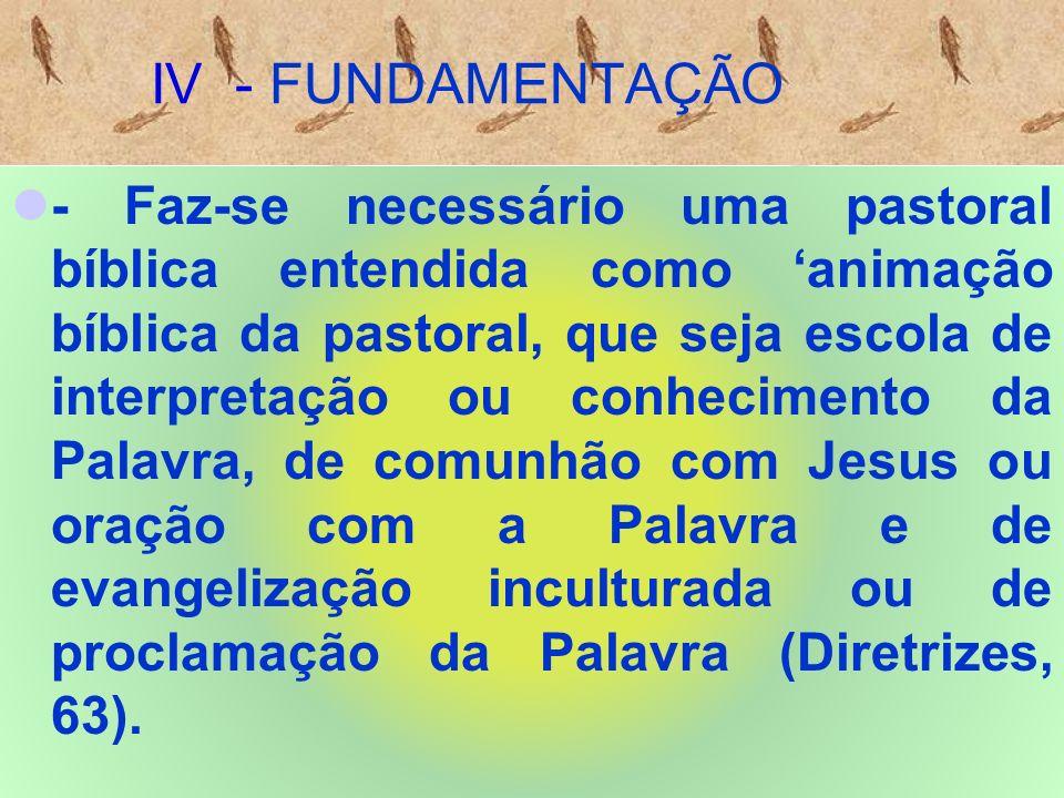 IV - FUNDAMENTAÇÃO - Faz-se necessário uma pastoral bíblica entendida como animação bíblica da pastoral, que seja escola de interpretação ou conhecimento da Palavra, de comunhão com Jesus ou oração com a Palavra e de evangelização inculturada ou de proclamação da Palavra (Diretrizes, 63).