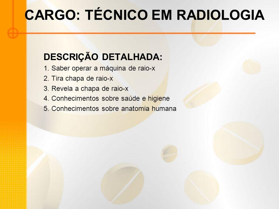 CARGO: TÉCNICO EM RADIOLOGIA DESCRIÇÃO DETALHADA: 1. Saber operar a máquina de raio-x 2. Tira chapa de raio-x 3. Revela a chapa de raio-x 4. Conhecime