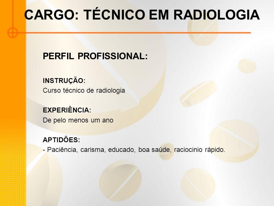 CARGO: TÉCNICO EM RADIOLOGIA PERFIL PROFISSIONAL: INSTRUÇÃO: Curso técnico de radiologia EXPERIÊNCIA: De pelo menos um ano APTIDÕES: - Paciência, cari