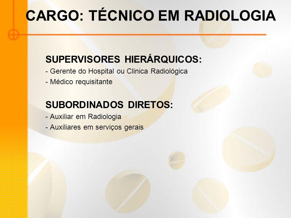 CARGO: TÉCNICO EM RADIOLOGIA SUPERVISORES HIERÁRQUICOS: - Gerente do Hospital ou Clinica Radiológica - Médico requisitante SUBORDINADOS DIRETOS: - Aux