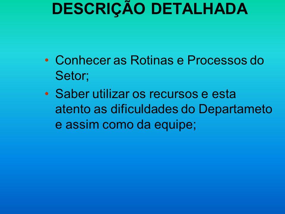 DESCRIÇÃO DETALHADA Conhecer as Rotinas e Processos do Setor; Saber utilizar os recursos e esta atento as dificuldades do Departameto e assim como da