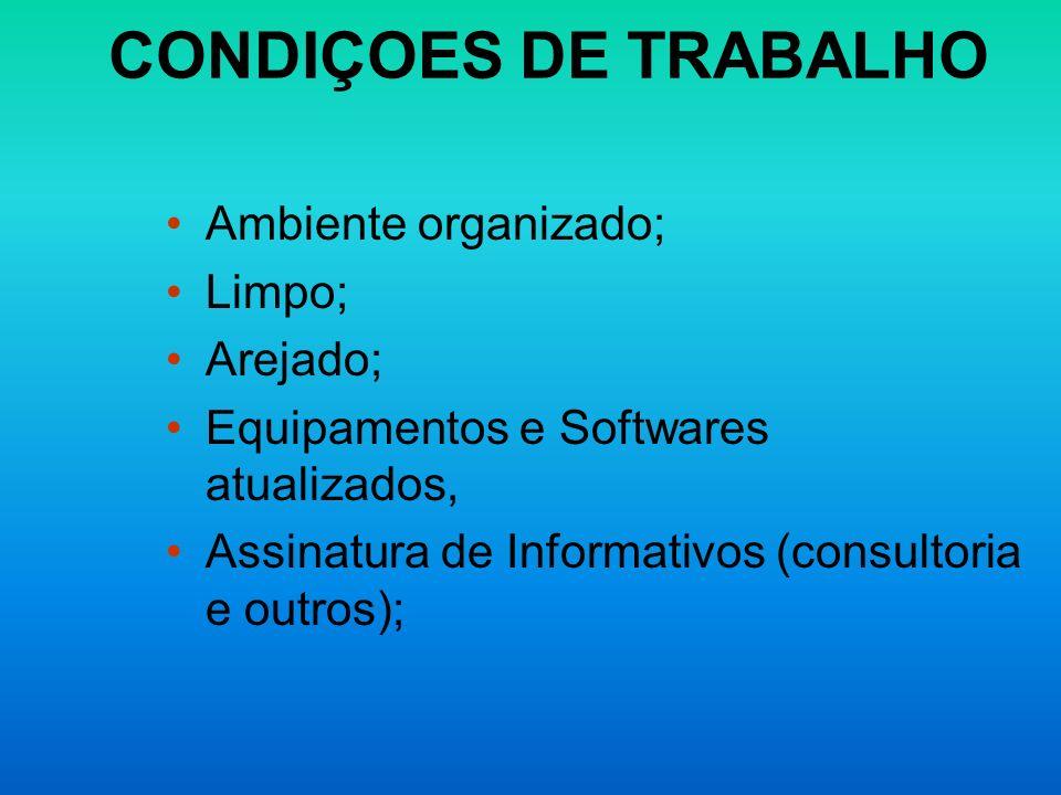 CONDIÇOES DE TRABALHO Ambiente organizado; Limpo; Arejado; Equipamentos e Softwares atualizados, Assinatura de Informativos (consultoria e outros);