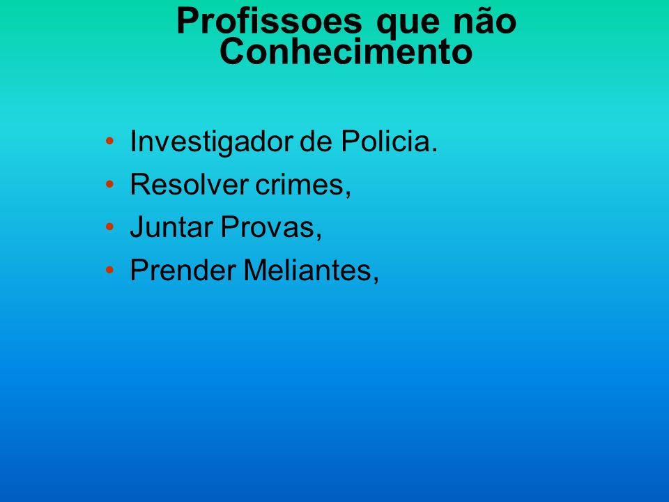 Profissoes que não Conhecimento Investigador de Policia. Resolver crimes, Juntar Provas, Prender Meliantes,