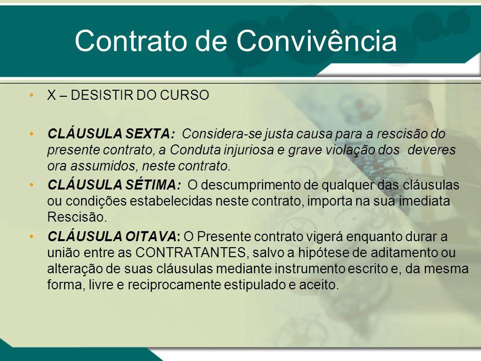Contrato de Convivência X – DESISTIR DO CURSO CLÁUSULA SEXTA: Considera-se justa causa para a rescisão do presente contrato, a Conduta injuriosa e gra